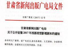 甘肃省新闻出版广电局关于公开征集2017年西部类型影视剧本的通知