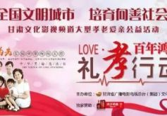 甘肃文化影视频道大型公益活动《礼孝行动》在曦华源隆重举行!